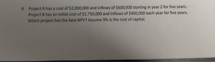 9. Project A has a cost of $2,000,000 and inflows of $600,000 starting in year 2 for five years. Project B has an initial cos