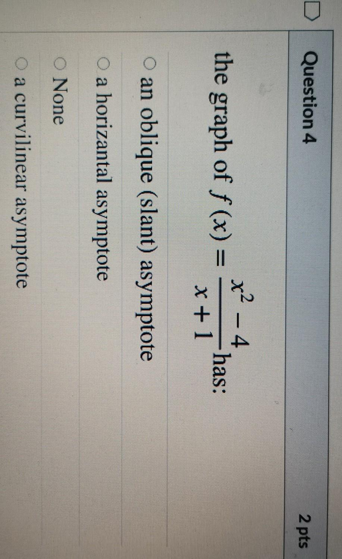 Question 4 2 pts x2 - 4 the graph of f (x) = has: x + 1 o an oblique (slant) asymptote O a horizantal asymptote O None o a cu