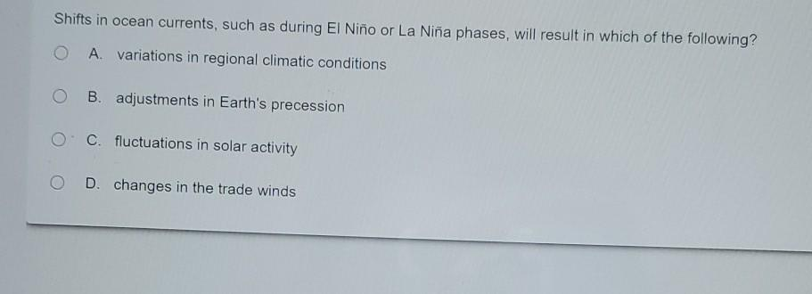 Shifts in ocean currents, such as during El Niño or La Niña phases, will result in which of the following? O A. variations in