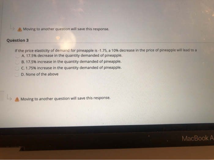 Moving to another question will save this response. Question 3 If the price elasticity of demand for pineapple is -1.75, a 10