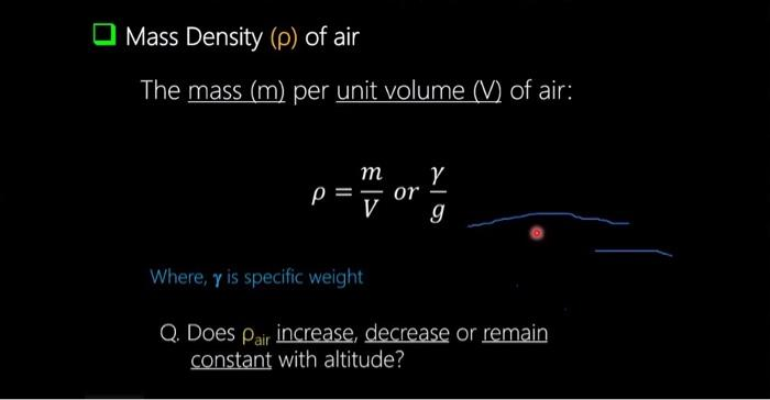 Mass Density (p) of air The mass (m) per unit volume (V) of air: : тү p= ΟΥ V g Where, y is specific weight Q. Does Pair incr