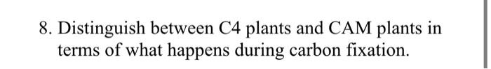8. Distinguish between C4 plants and CAM plants in terms of what happens during carbon fixation.
