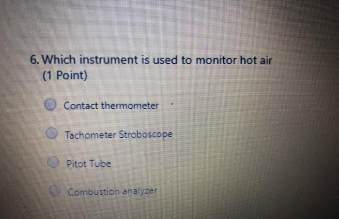 6. Which instrument is used to monitor hot air (1 Point) Contact thermometer Tachometer Stroboscope Pitot Tube Combustion ana