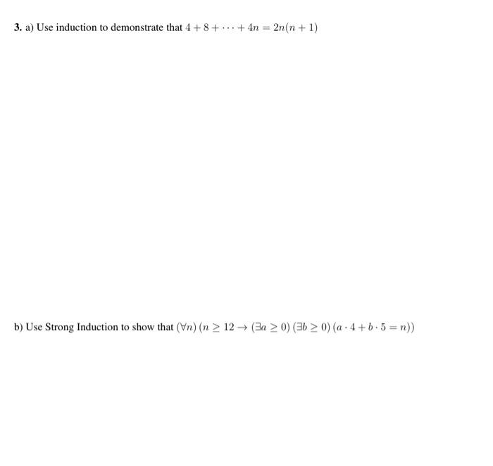 3. a) Use induction to demonstrate that 4 +8+ ... +4n = 2n(n+1) b) Use Strong Induction to show that (n) (n > 12 (a > 0) (36