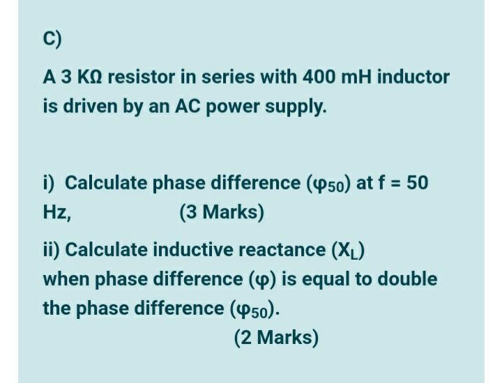 C) A 3 K9 resistor in series with 400 mH inductor is driven by an AC power supply. Hz, i) Calculate phase difference (450) at