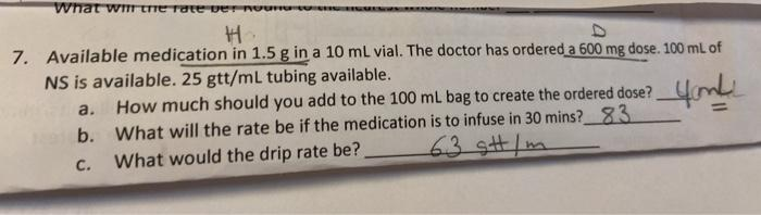 What wie Tote verne 7. Available medication in 1.5 g in a 10 mL vial. The doctor has ordered a 600 mg dose. 100 mL of NS is a