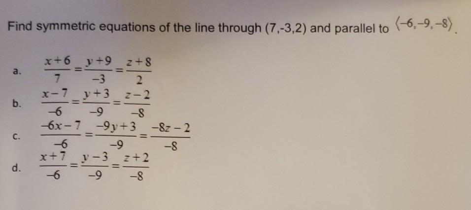 Find symmetric equations of the line through (7,-3,2) and parallel to (-6-9.-8) a. = b. x+6y +9 z+8 7 -3 2 x-7_y+3_2-2 -8 6x-