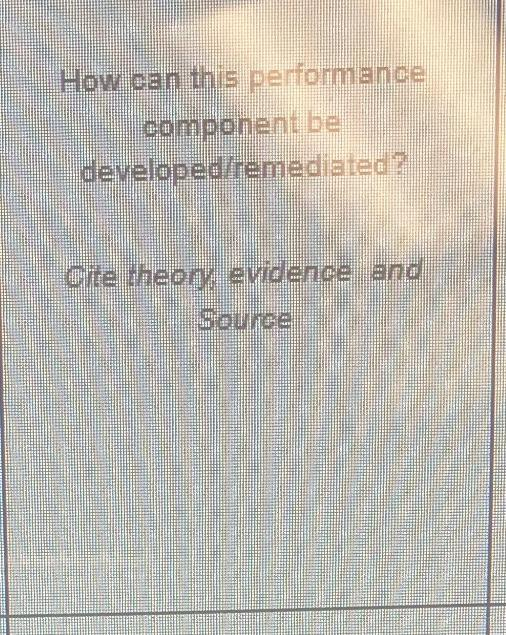 How can this performance component be developediremediated? Cite theon evidence and