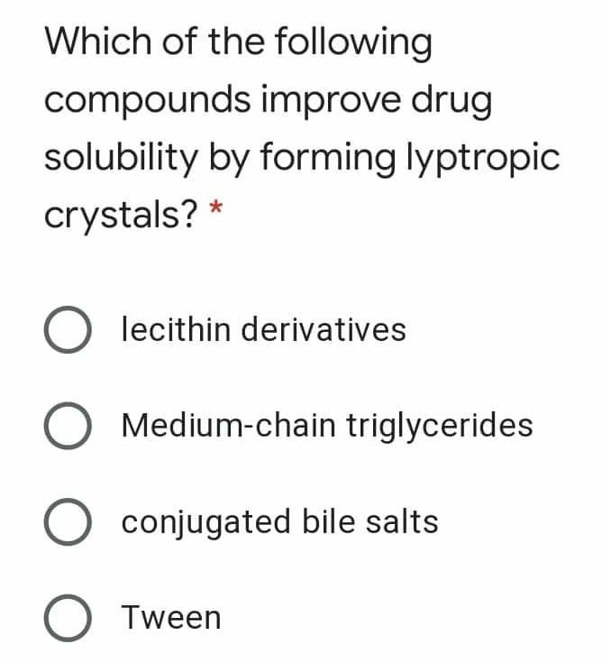 Which of the following compounds improve drug solubility by forming lyptropic crystals? * O lecithin derivatives Medium-chain
