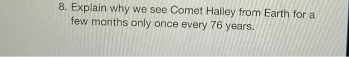 8. Explain why we see Comet Halley from Earth for a few months only once every 76 years.