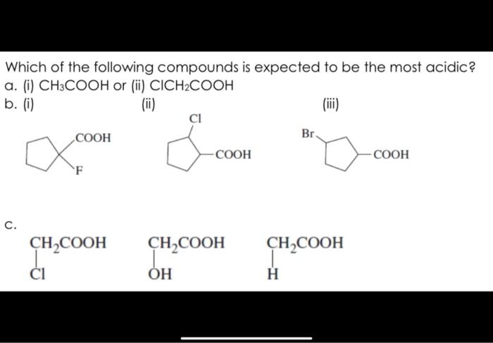 Which of the following compounds is expected to be the most acidic? a. (i) CH3COOH or (ii) CICH2COOH b. (i) (ii) (iii) COOH B