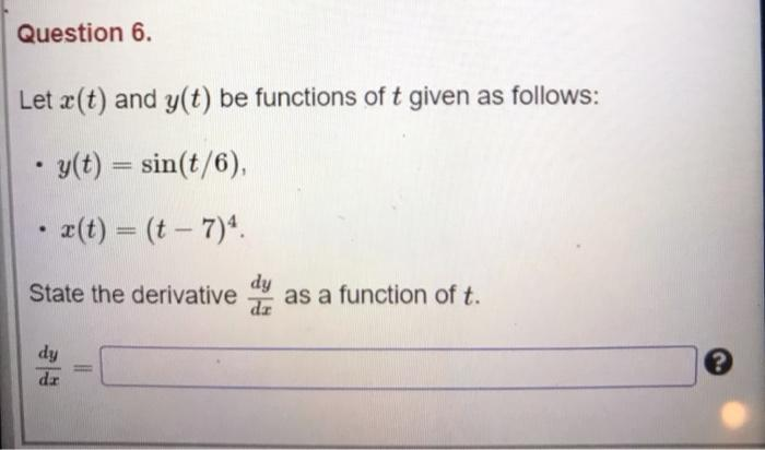 Question 6. Let (t) and y(t) be functions of t given as follows: . y(t) = sin(t/6), • 2(t) = (t – 7) State the derivative dy