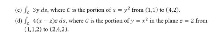(0) Sc 3y ds, where C is the portion of x = y2 from (1,1) to (4,2). (d) Sc 4(x – z)z ds, where C is the portion of y = x2 in