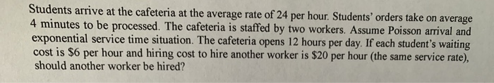 Students arrive at the cafeteria at the average rate of 24 per hour. Students orders take on average 4 minutes to be process