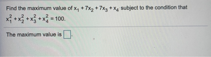 Find the maximum value of xy + 7x, + 7x2 + xg subject to the condition that x + x + x + x = 100. The maximum value is