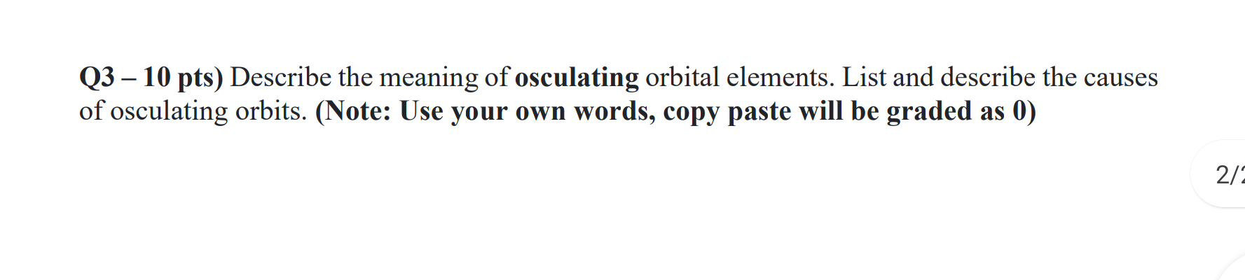 Q3 – 10 pts) Describe the meaning of osculating orbital elements. List and describe the causes of osculating orbits. (Note: U