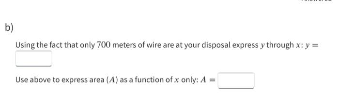 b) Using the fact that only 700 meters of wire are at your disposal express y through x: y = Use above to express area (A) as