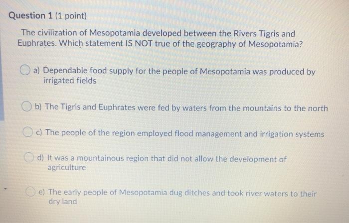 Question 1 (1 point) The civilization of Mesopotamia developed between the Rivers Tigris and Euphrates. Which statement IS NO