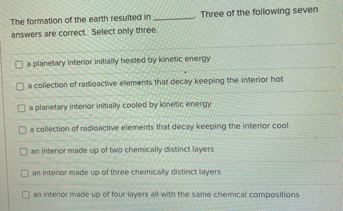 Three of the following seven The formation of the earth resulted in answers are correct. Select only three. a planetary inter