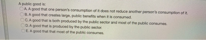 A public good is: A. A good that one persons consumption of it does not reduce another persons consumption of it. B. A good