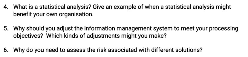 4. What is a statistical analysis? Give an example of when a statistical analysis might benefit your own organisation. 5. Why
