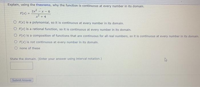 Explain, using the theorems, why the function is continuous at every number in its domain. 2x² - x-6 F(x) = +4 O F(X) is a po