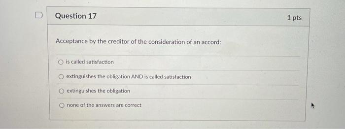 Question 17 1 pts Acceptance by the creditor of the consideration of an accord: is called satisfaction extinguishes the oblig
