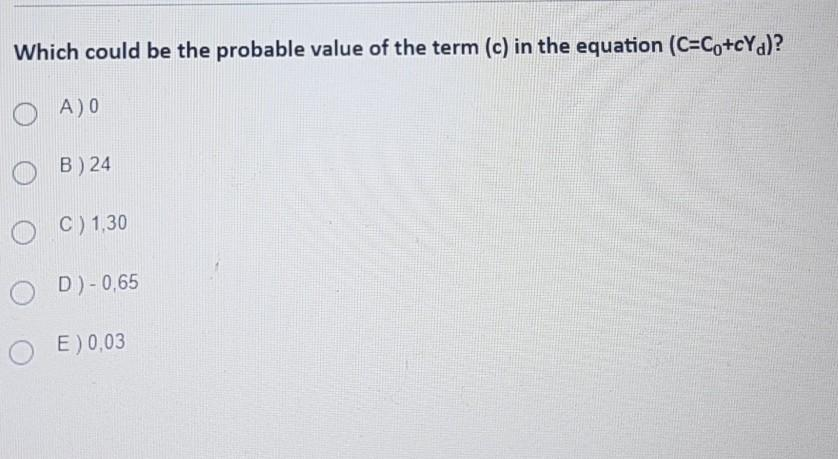 Which could be the probable value of the term (c) in the equation (C=Co+cYd)? A) 0 B ) 24 C) 1,30 OD)-0,65 E) 0,03