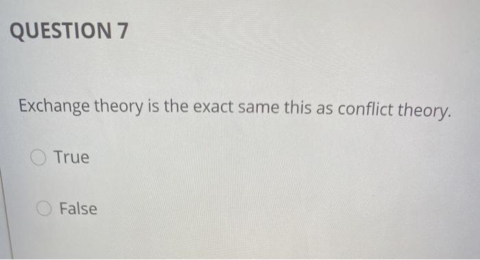 QUESTION 7 Exchange theory is the exact same this as conflict theory. True False