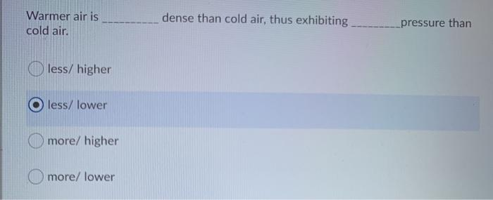 Warmer air is cold air. dense than cold air, thus exhibiting __pressure than less/ higher less/ lower more/ higher more/ lowe