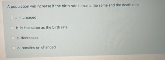 A population will increase if the birth rate remains the same and the death rate a. increased b. is the same as the birth rat