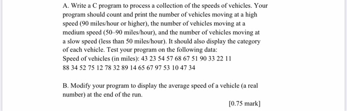 A. Write a C program to process a collection of the speeds of vehicles. Your program should count and print the number of veh