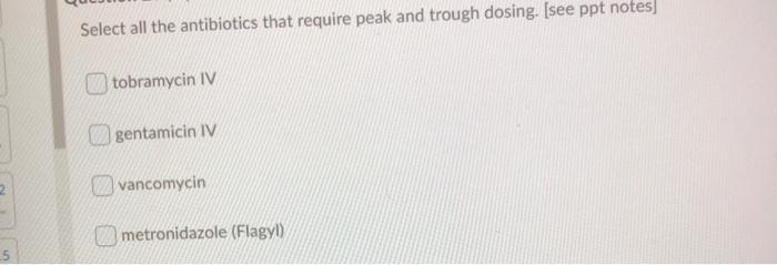 Select all the antibiotics that require peak and trough dosing. (see ppt notes tobramycin IV gentamicin IV vancomycin metroni