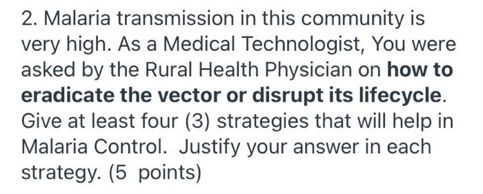 2. Malaria transmission in this community is very high. As a Medical Technologist, You were asked by the Rural Health Physici