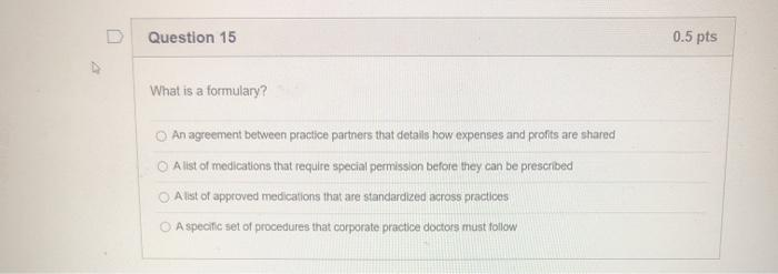Question 15 0.5 pts What is a formulary? An agreement between practice partners that details how expenses and profits are sha