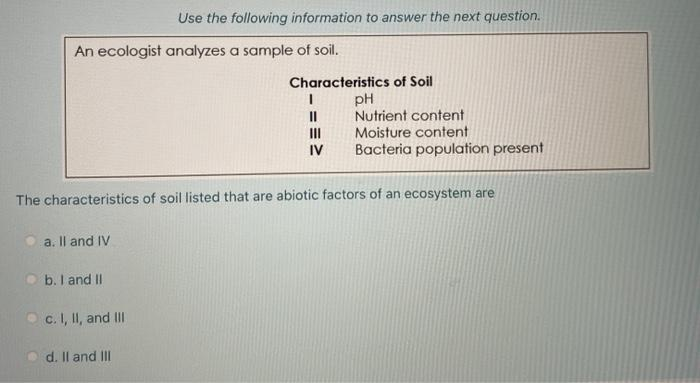Use the following information to answer the next question. An ecologist analyzes a sample of soil. Characteristics of Soil 1