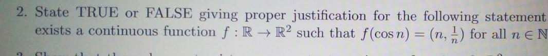 2. State TRUE or FALSE giving proper justification for the following statement exists a continuous function f : R + R2 such t