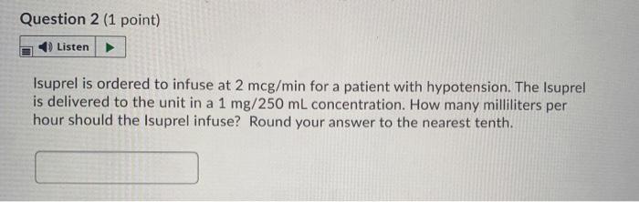 Question 2 (1 point) Listen Isuprel is ordered to infuse at 2 mcg/min for a patient with hypotension. The Isuprel is delivere