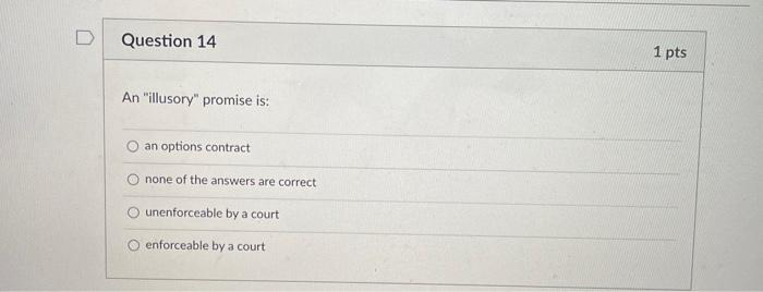 Question 14 1 pts An illusory promise is: O an options contract O none of the answers are correct unenforceable by a court