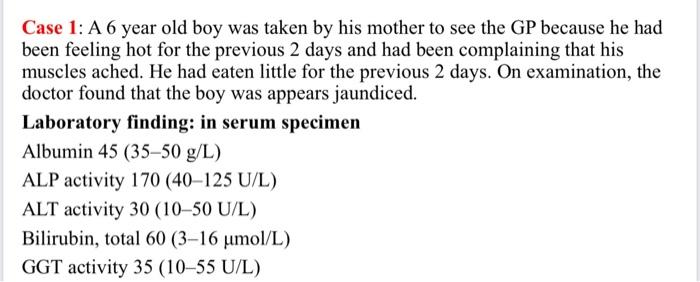 Case 1: A 6 year old boy was taken by his mother to see the GP because he had been feeling hot for the previous 2 days and ha