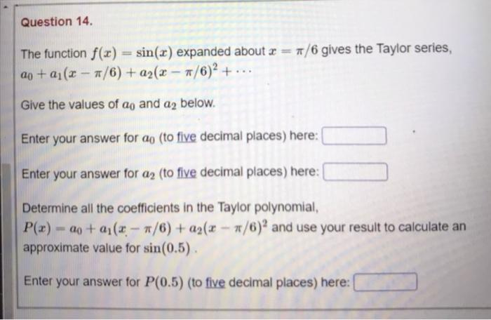 Question 14. The function f(x) = sin(x) expanded about x = 7/6 gives the Taylor series, aj + a1(x - 7/6) + a2(x - #/6)+ ... G