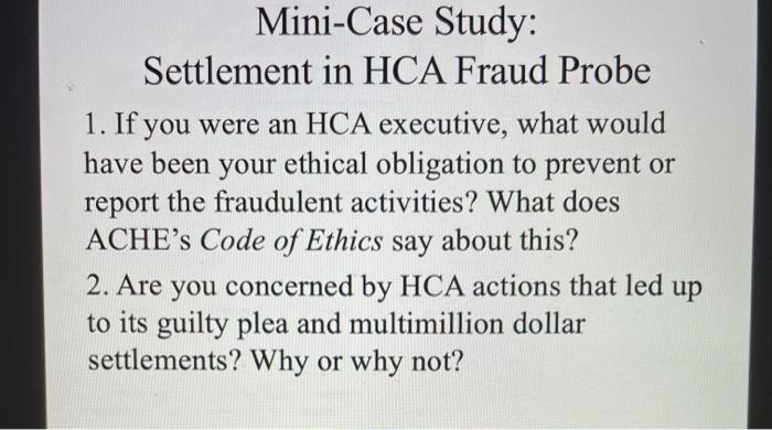 Mini-Case Study: Settlement in HCA Fraud Probe 1. If you were an HCA executive, what would have been your ethical obligation