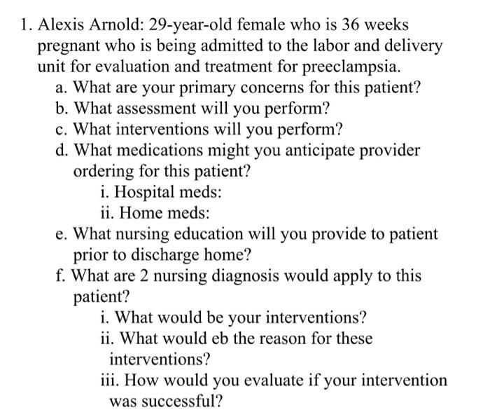 1. Alexis Arnold: 29-year-old female who is 36 weeks pregnant who is being admitted to the labor and delivery unit for evalua