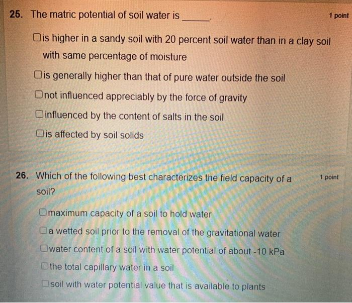 25. The matric potential of soil water is 1 point is higher in a sandy soil with 20 percent soil water than in a clay soil wi