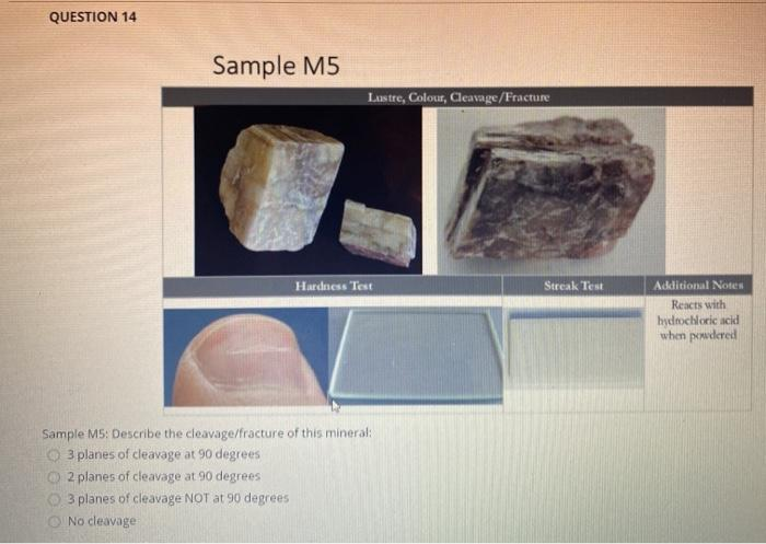 QUESTION 14 Sample M5 Lastre, Colour, Cleavage/Fracture Hardness Test Streak Test Additional Notes Reacts with hydrochloric a