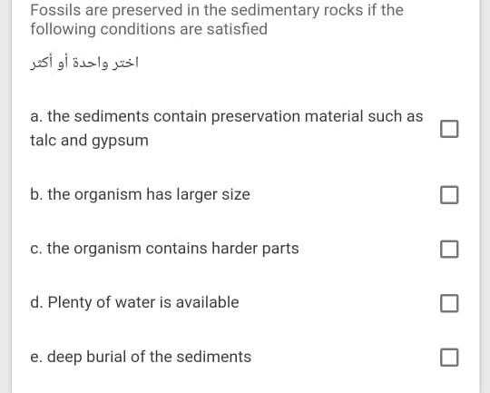 Fossils are preserved in the sedimentary rocks if the following conditions are satisfied اختر واحدة أو أكثر a. the sediments