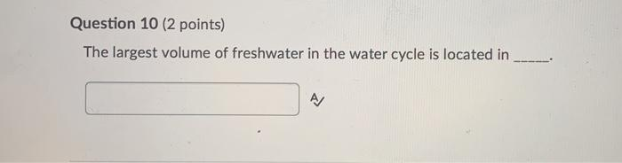 Question 10 (2 points) The largest volume of freshwater in the water cycle is located in