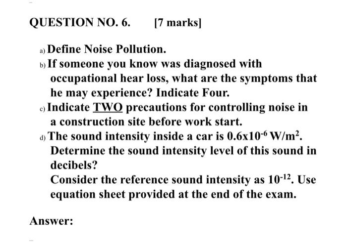 QUESTION NO. 6. [7 marks) a) Define Noise Pollution. b) If someone you know was diagnosed with occupational hear loss, what a