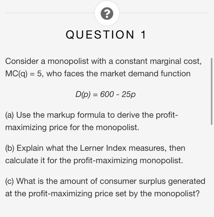 QUESTION 1 Consider a monopolist with a constant marginal cost, MC(q) = 5, who faces the market demand function D(p) = 600 -