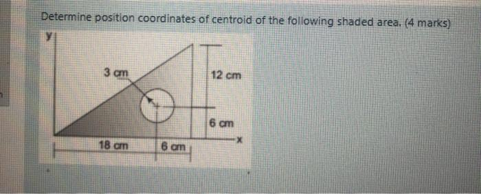 Determine position coordinates of centroid of the following shaded area. (4 marks) 3 cm 12 cm 6 cm 18 an 6 am